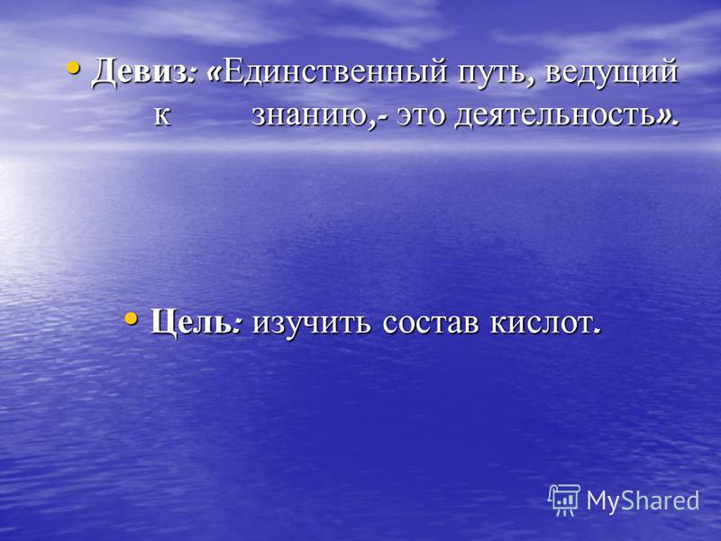 Девиз : « Единственный путь, ведущий к знанию,- это деятельность ». Девиз : « Единственный путь, ведущий к знанию,- это деятельность ». Цель : изучить состав кислот. Цель : изучить состав кислот.
