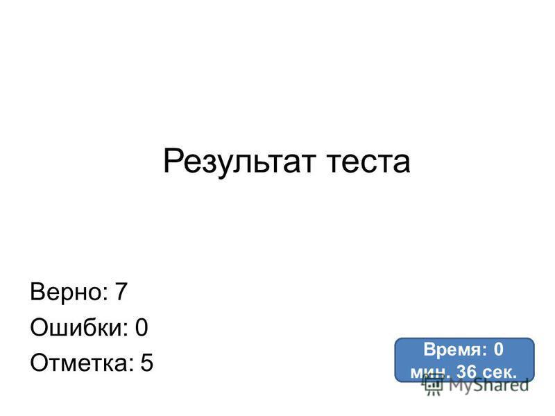 Результат теста Верно: 7 Ошибки: 0 Отметка: 5 Время: 0 мин. 36 сек.