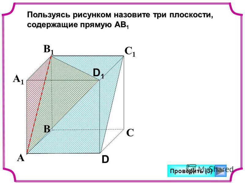 А В С D А1А1 В1В1 С1С1 D1D1 Пользуясь рисунком назовите три плоскости, содержащие прямую АВ 1 Проверить (3)