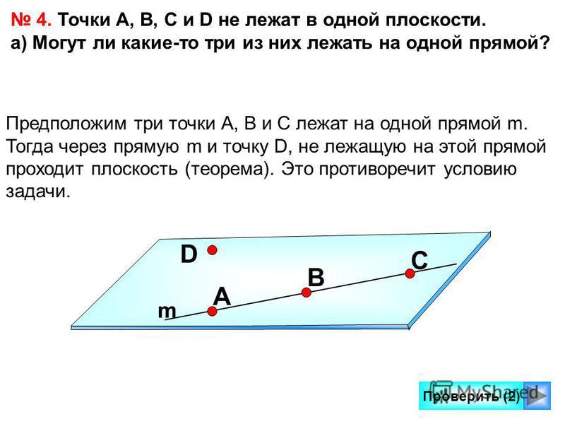 Проверить (2) 4. Точки А, В, С и D не лежат в одной плоскости. а) Могут ли какие-то три из них лежать на одной прямой? Предположим три точки А, В и С лежат на одной прямой m. Тогда через прямую m и точку D, не лежащую на этой прямой проходит плоскост