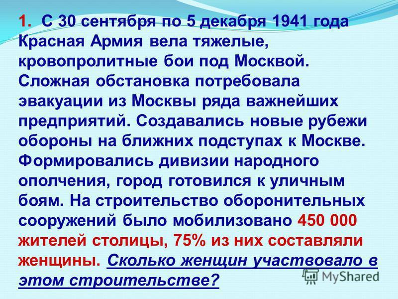 1. С 30 сентября по 5 декабря 1941 года Красная Армия вела тяжелые, кровопролитные бои под Москвой. Сложная обстановка потребовала эвакуации из Москвы ряда важнейших предприятий. Создавались новые рубежи обороны на ближних подступах к Москве. Формиро