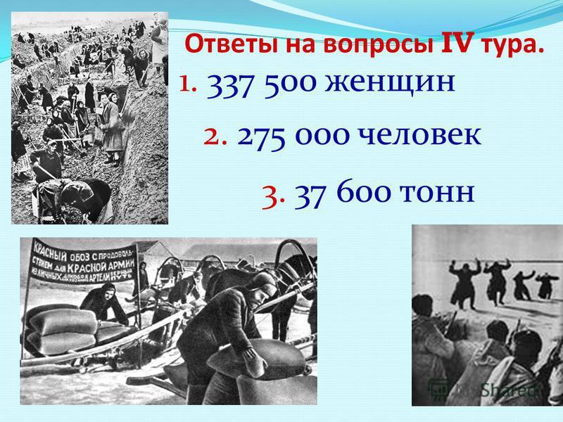 1. 337 500 женщин Ответы на вопросы IV тура. 2. 275 000 человек 3. 37 600 тонн