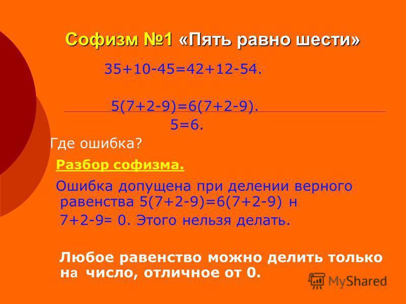 Софизм 1 «Пять равно шести» 35+10-45=42+12-54. 5(7+2-9)=6(7+2-9). 5=6. Где ошибка? Разбор софизма. Ошибка допущена при делении верного равенства 5(7+2-9)=6(7+2-9) н 7+2-9 = 0. Этого нельзя делать. Любое равенство можно делить только н а число, отличн