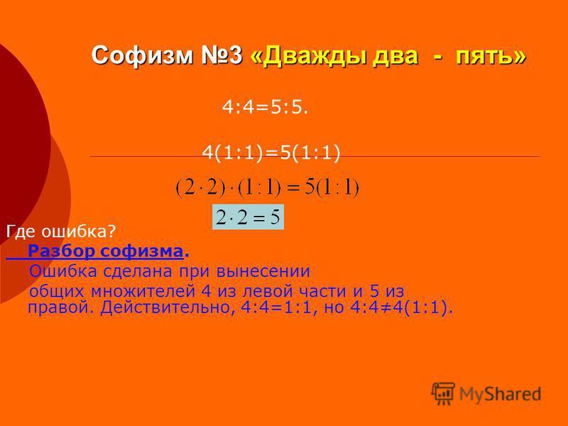 Софизм 3 «Дважды два - пять» Где ошибка? Разбор софизма. Ошибка сделана при вынесении общих множителей 4 из левой части и 5 из правой. Действительно, 4:4=1:1, но 4:44(1:1). 4:4=5:5. 4(1:1)=5(1:1)