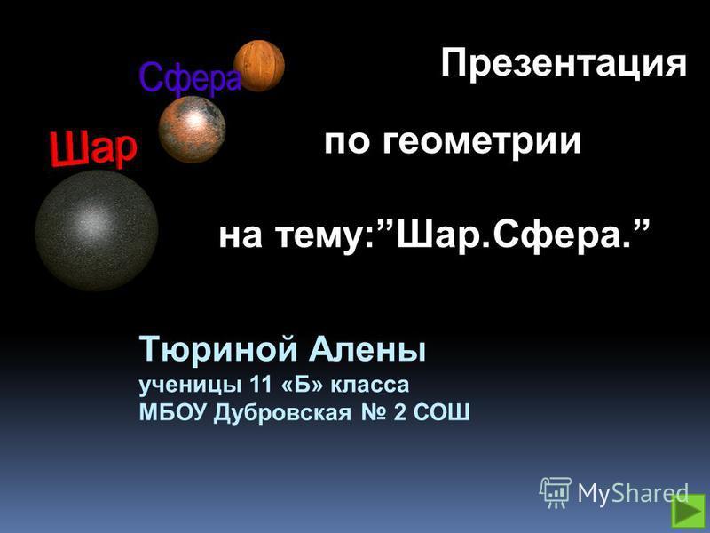 Тюриной Алены ученицы 11 «Б» класса МБОУ Дубровская 2 СОШ на тему:Шар.Сфера. Презентация по геометрии