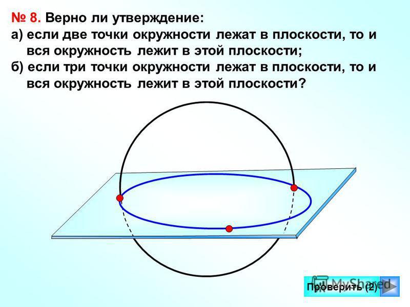 11 Проверить (2) 8. Верно ли утверждение: а) если две точки окружности лежат в плоскости, то и вся окружность лежит в этой плоскости; б) если три точки окружности лежат в плоскости, то и вся окружность лежит в этой плоскости?