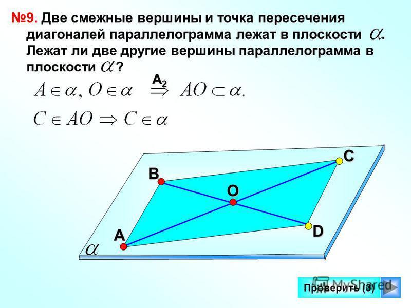 12 Проверить (3) 9. Две смежные вершины и точка пересечения диагоналей параллелограмма лежат в плоскости. Лежат ли две другие вершины параллелограмма в плоскости ? С А В D A2A2A2A2O