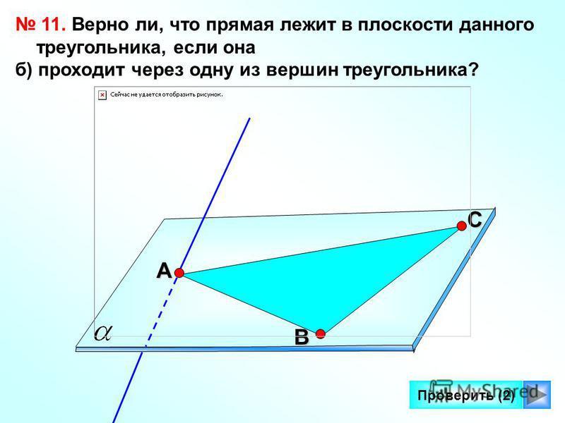 14 Проверить (2) 11. Верно ли, что прямая лежит в плоскости данного треугольника, если она б) проходит через одну из вершин треугольника? С А В