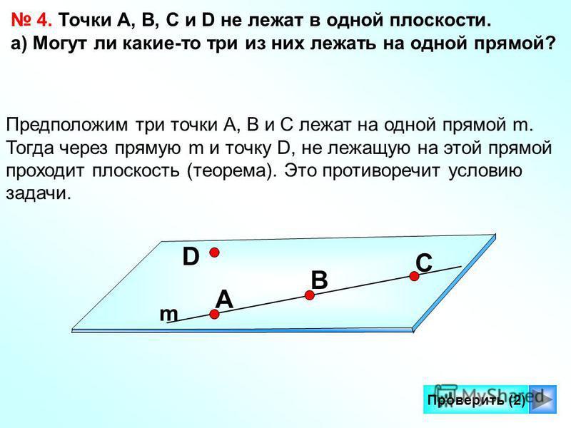 8 Проверить (2) 4. Точки А, В, С и D не лежат в одной плоскости. а) Могут ли какие-то три из них лежать на одной прямой? Предположим три точки А, В и С лежат на одной прямой m. Тогда через прямую m и точку D, не лежащую на этой прямой проходит плоско