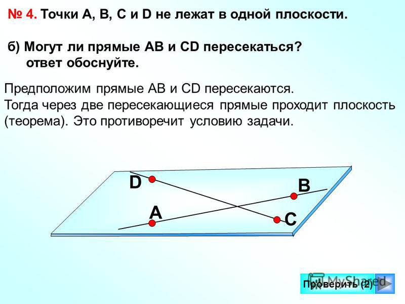 9 Проверить (2) 4. Точки А, В, С и D не лежат в одной плоскости. б) Могут ли прямые АВ и СD пересекаться? ответ обоснуйте. Предположим прямые АВ и СD пересекаются. Тогда через две пересекающиеся прямые проходит плоскость (теорема). Это противоречит у