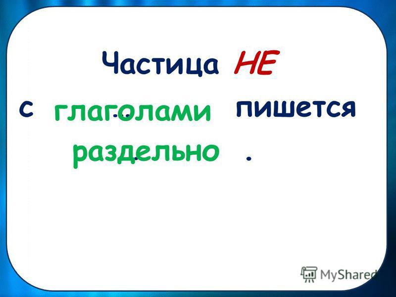 Частица НЕ с … пишется …. глаголами раздельно