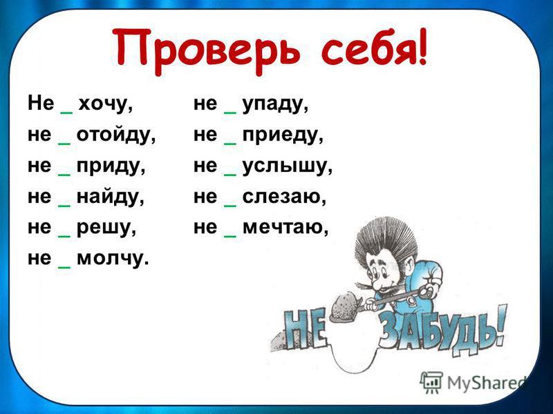 Проверь себя! Не _ хочу, не _ упаду, не _ отойду, не _ приеду, не _ приду, не _ услышу, не _ найду, не _ слезаю, не _ решу, не _ мечтаю, не _ молчу.