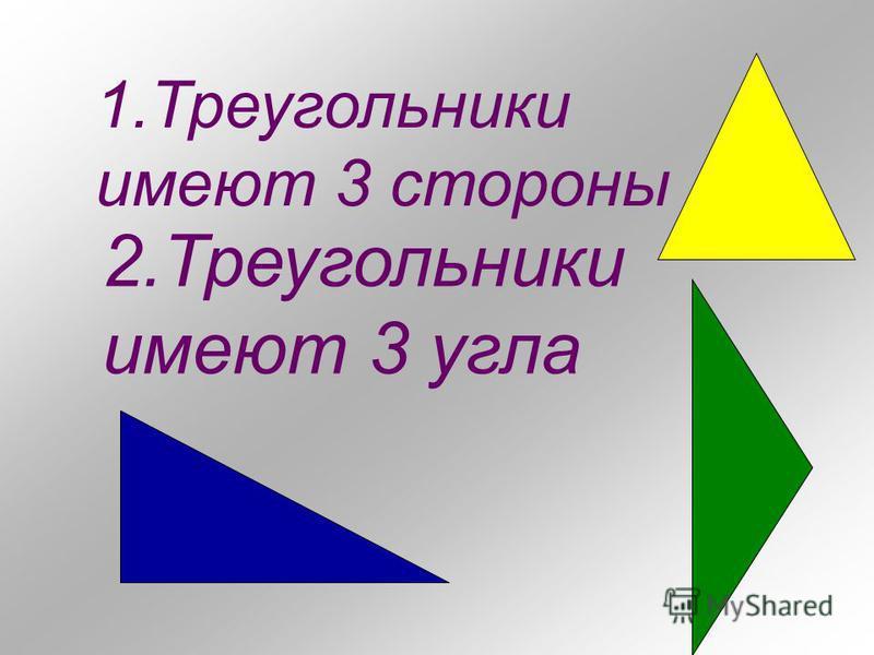 1. Треугольники имеют 3 стороны 2. Треугольники имеют 3 угла