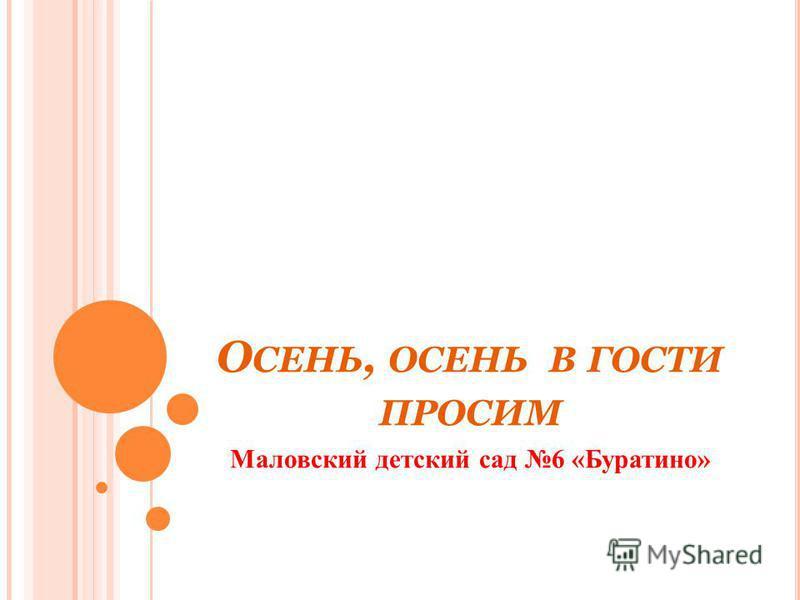 О СЕНЬ, ОСЕНЬ В ГОСТИ ПРОСИМ Маловский детский сад 6 «Буратино»
