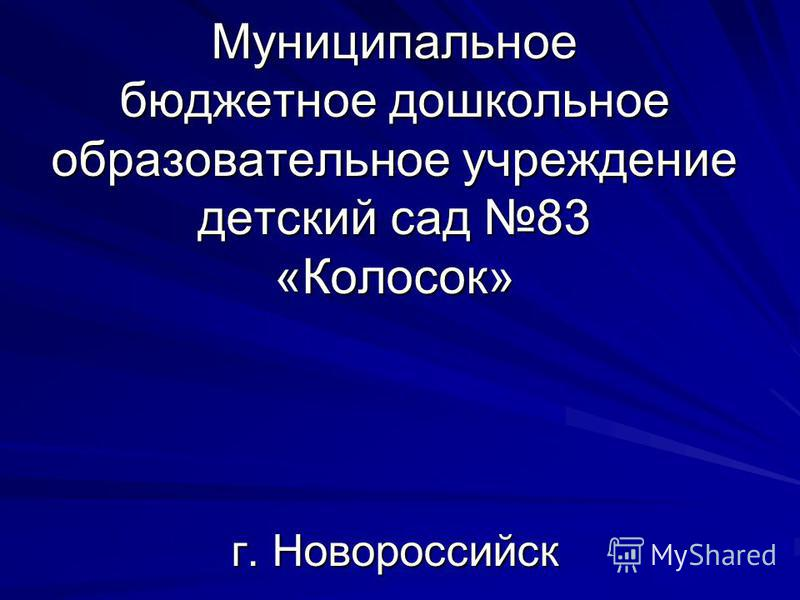 Муниципальное бюджетное дошкольное образовательное учреждение детский сад 83 «Колосок» г. Новороссийск