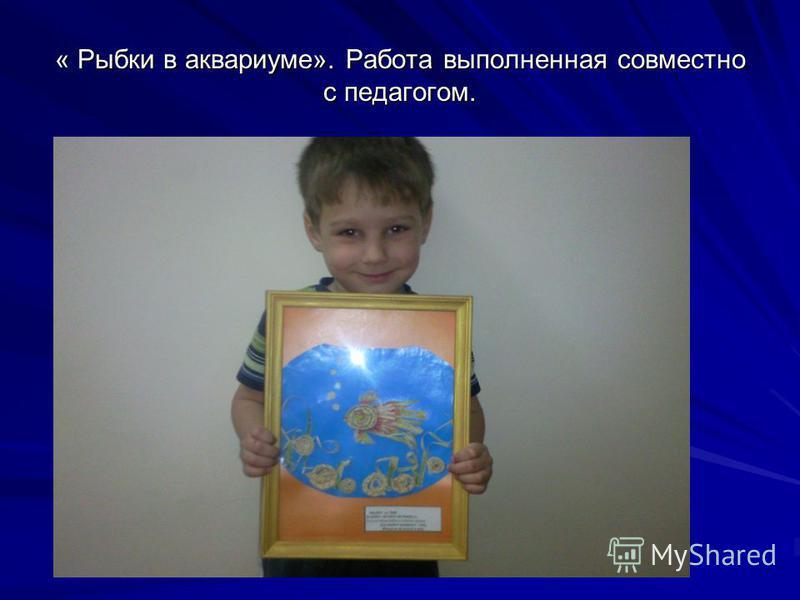 « Рыбки в аквариуме». Работа выполненная совместно с педагогом.