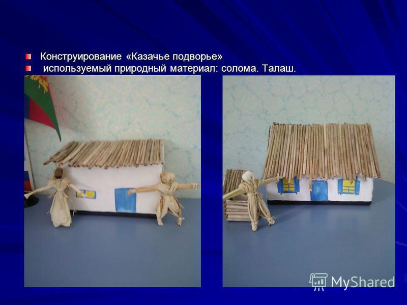 Конструирование «Казачье подворье» используемый природный материал: солома. Талаш. используемый природный материал: солома. Талаш.