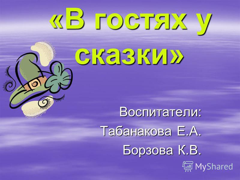 «В гостях у сказки» Воспитатели: Табанакова Е.А. Борзова К.В.