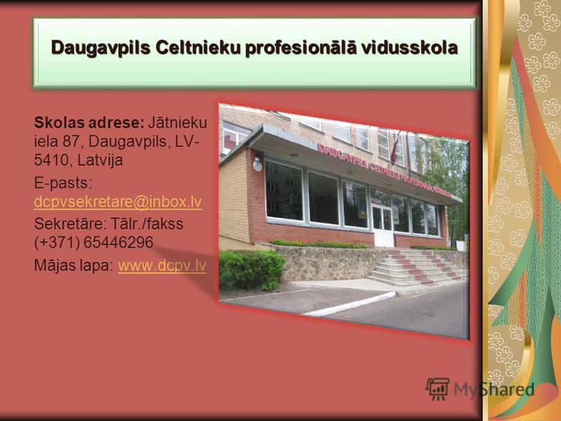 Daugavpils Celtnieku profesionālā vidusskola Skolas adrese: Jātnieku iela 87, Daugavpils, LV- 5410, Latvija E-pasts: dcpvsekretare@inbox.lv dcpvsekretare@inbox.lv Sekretāre: Tālr./fakss (+371) 65446296 Mājas lapa: www.dcpv.lvwww.dcpv.lv