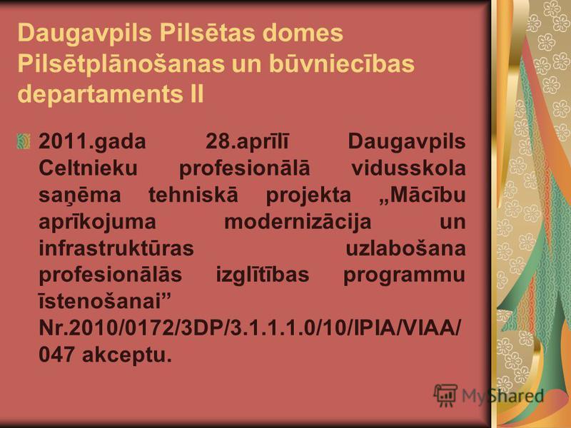 Daugavpils Pilsētas domes Pilsētplānošanas un būvniecības departaments II 2011.gada 28.aprīlī Daugavpils Celtnieku profesionālā vidusskola saņēma tehniskā projekta Mācību aprīkojuma modernizācija un infrastruktūras uzlabošana profesionālās izglītības
