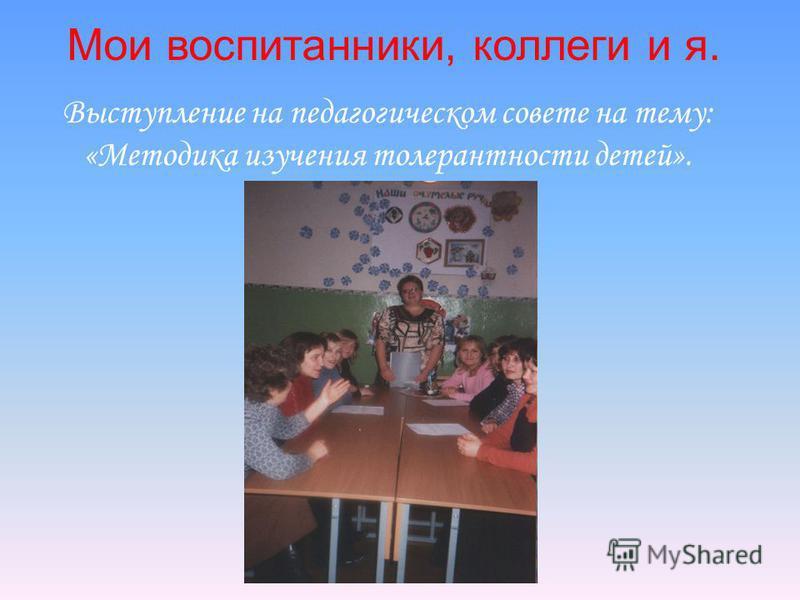 Мои воспитанники, коллеги и я. Выступление на педагогическом совете на тему: «Методика изучения толерантности детей».