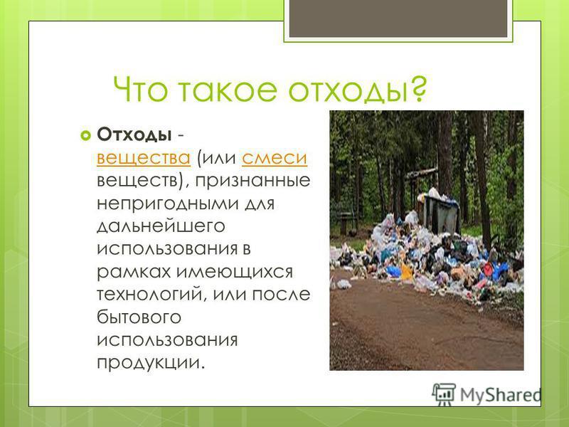 Что такое отходы? Отходы - вещества (или смеси веществ), признанные непригодными для дальнейшего использования в рамках имеющихся технологий, или после бытового использования продукции. вещества смеси