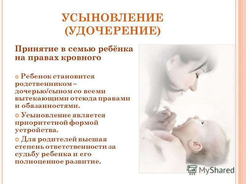 УСЫНОВЛЕНИЕ (УДОЧЕРЕНИЕ) Принятие в семью ребёнка на правах кровного Ребенок становится родственником – дочерью/сыном со всеми вытекающими отсюда правами и обязанностями. Усыновление является приоритетной формой устройства. Для родителей высшая степе