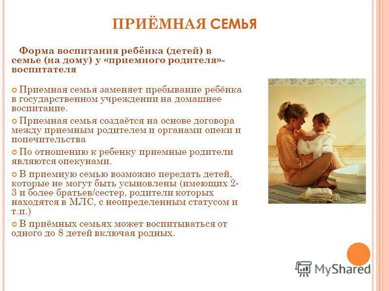ПРИЁМНАЯ СЕМЬЯ Форма воспитания ребёнка (детей) в семье (на дому) у «приемного родителя»- воспитателя Приемная семья заменяет пребывание ребёнка в государственном учреждении на домашнее воспитание. Приемная семья создаётся на основе договора между пр