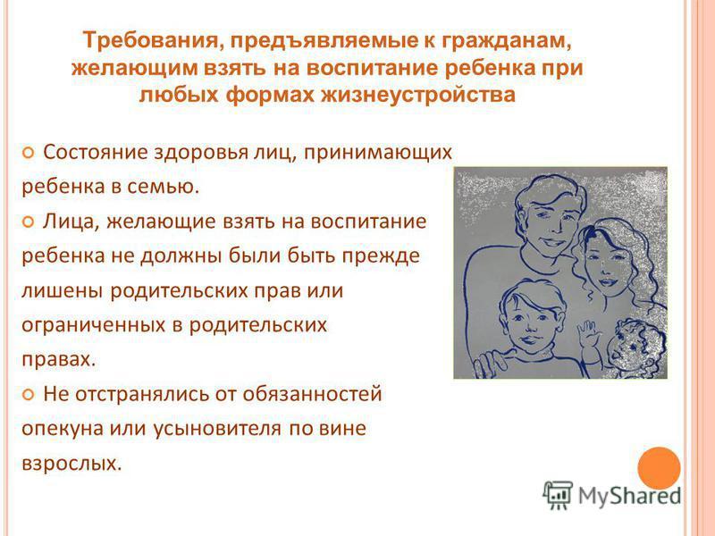 Требования, предъявляемые к гражданам, желающим взять на воспитание ребенка при любых формах жизнеустройства Состояние здоровья лиц, принимающих ребенка в семью. Лица, желающие взять на воспитание ребенка не должны были быть прежде лишены родительски