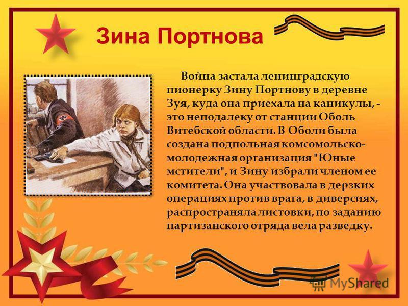 Зина Портнова Война застала ленинградскую пионерку Зину Портнову в деревне Зуя, куда она приехала на каникулы, - это неподалеку от станции Оболь Витебской области. В Оболи была создана подпольная комсомольско- молодежная организация
