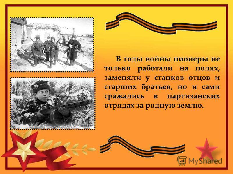В годы войны пионеры не только работали на полях, заменяли у станков отцов и старших братьев, но и сами сражались в партизанских отрядах за родную землю.