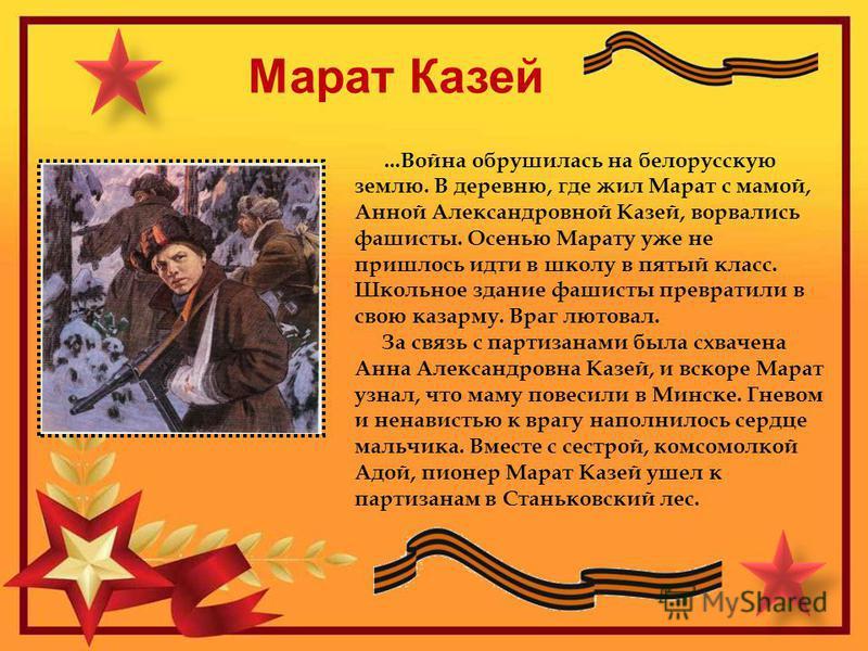 Марат Казей...Война обрушилась на белорусскую землю. В деревню, где жил Марат с мамой, Анной Александровной Казей, ворвались фашисты. Осенью Марату уже не пришлось идти в школу в пятый класс. Школьное здание фашисты превратили в свою казарму. Враг лю