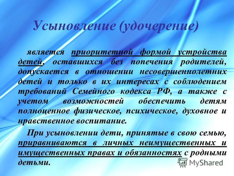 Усыновление (удочерение) является приоритетной формой устройства детей, оставшихся без попечения родителей, допускается в отношении несовершеннолетних детей и только в их интересах с соблюдением требований Семейного кодекса РФ, а также с учетом возмо