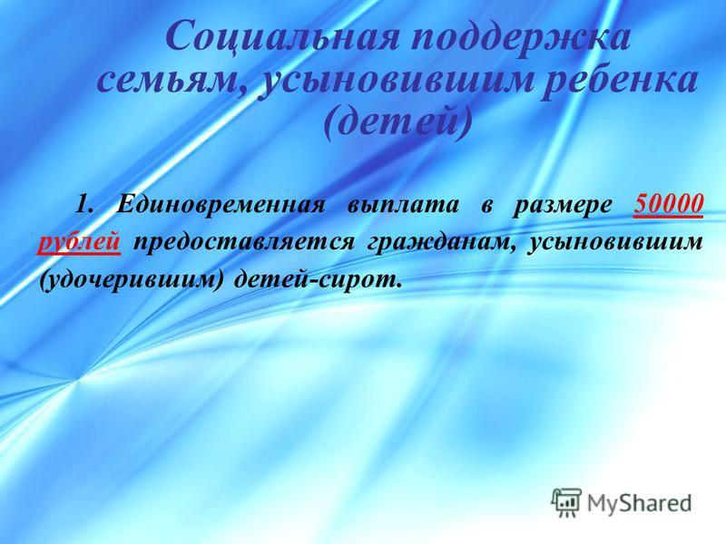 Социальная поддержка семьям, усыновившим ребенка (детей) 1. Единовременная выплата в размере 50000 рублей предоставляется гражданам, усыновившим (удочерившим) детей-сирот.