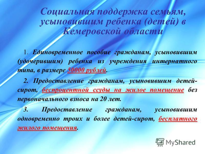 Социальная поддержка семьям, усыновившим ребенка (детей) в Кемеровской области 1. Единовременное пособие гражданам, усыновившим (удочерившим) ребенка из учреждения интернатного типа, в размере 50000 рублей. 2. Предоставление гражданам, усыновившим де