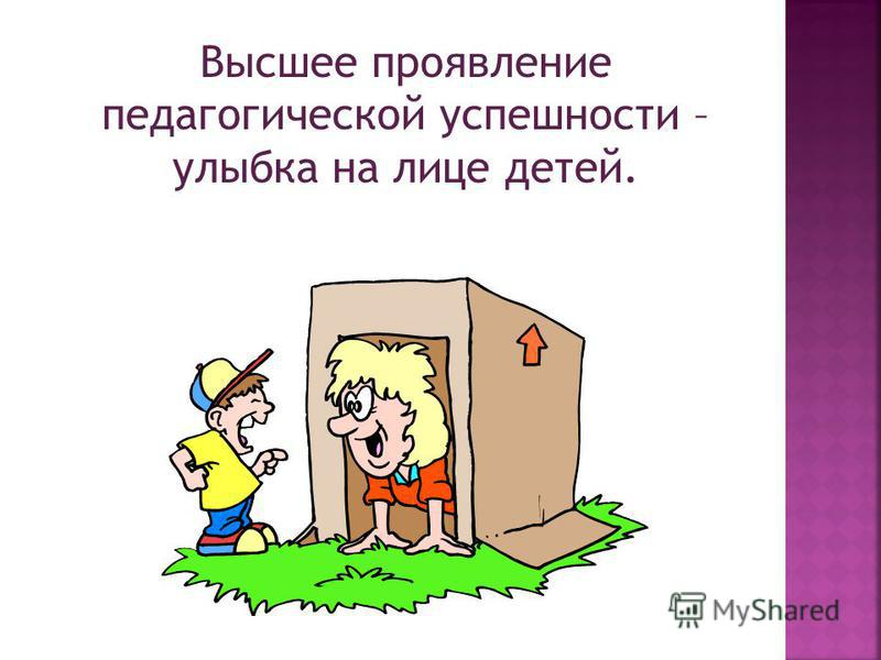Высшее проявление педагогической успешности – улыбка на лице детей.