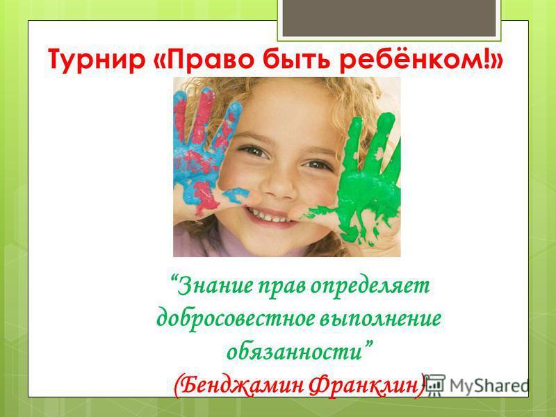 Турнир «Право быть ребёнком!» Знание прав определяет добросовестное выполнение обязанности (Бенджамин Франклин)