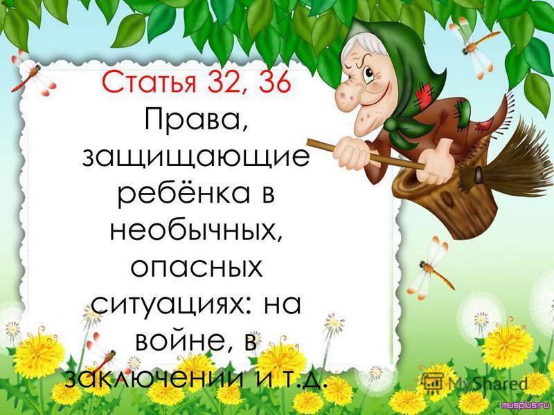 Статья 32, 36 Права, защищающие ребёнка в необычных, опасных ситуациях: на войне, в заключении и т.д.