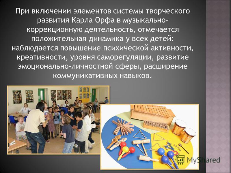 При включении элементов системы творческого развития Карла Орфа в музыкально- коррекционную деятельность, отмечается положительная динамика у всех детей: наблюдается повышение психической активности, креативности, уровня саморегуляции, развитие эмоци