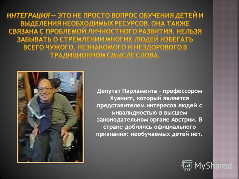 Депутат Парламента - профессором Хуанигг, который является представителем интересов людей с инвалидностью в высшем законодательном органе Австрии. В стране добились официального признания: необучаемых детей нет.