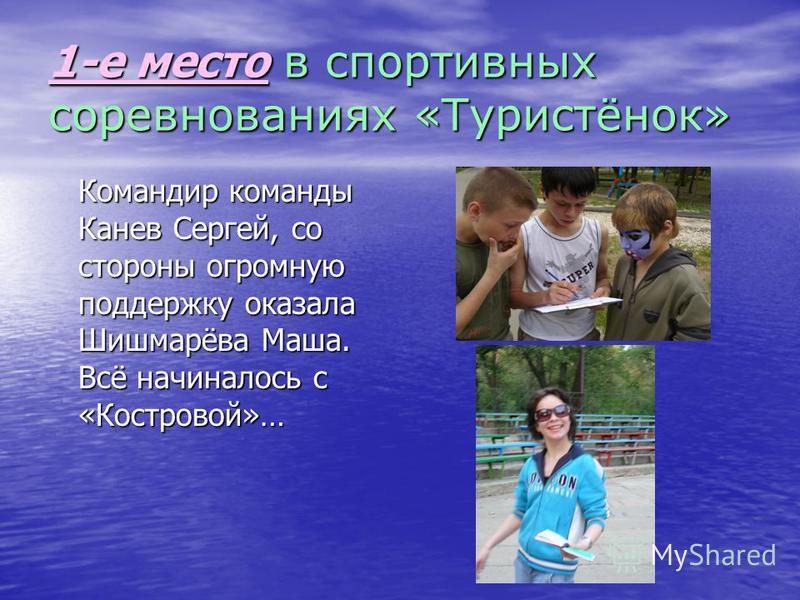 1-е место в спортивных соревнованиях «Туристёнок» Командир команды Канев Сергей, со стороны огромную поддержку оказала Шишмарёва Маша. Всё начиналось с «Костровой»…