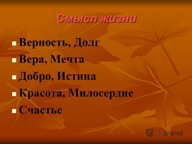 Смысл жизни Верность, Долг Вера, Мечта Добро, Истина Красота, Милосердие Счастье