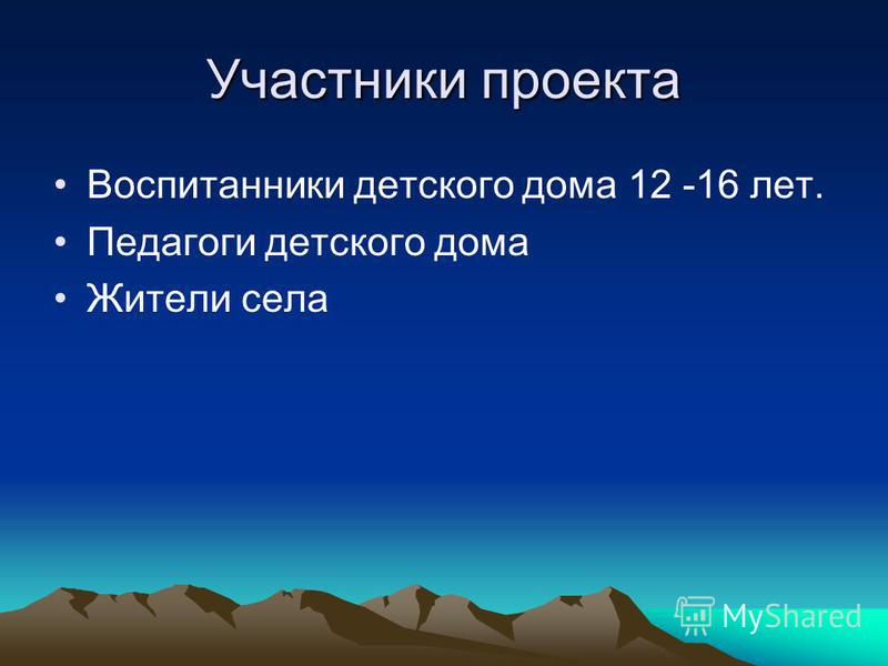 Участники проекта Воспитанники детского дома 12 -16 лет. Педагоги детского дома Жители села