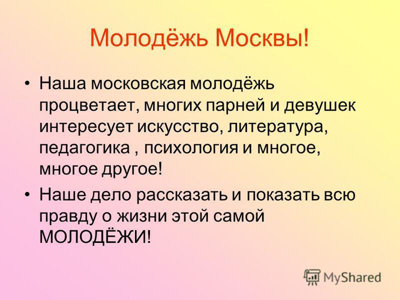 Молодёжь Москвы! Наша московская молодёжь процветает, многих парней и девушек интересует искусство, литература, педагогика, психология и многое, многое другое! Наше дело рассказать и показать всю правду о жизни этой самой МОЛОДЁЖИ!