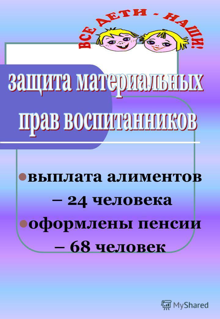 выплата алиментов – 24 человека оформлены пенсии – 68 человек