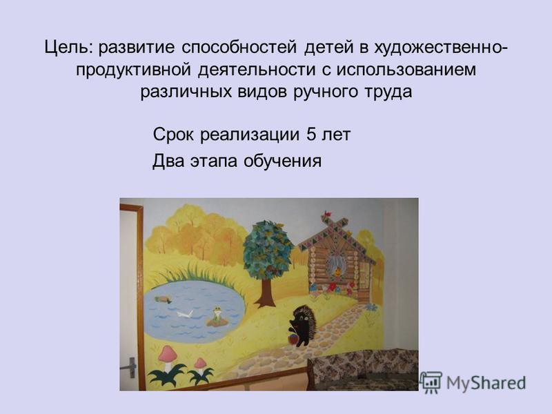 Цель: развитие способностей детей в художественно- продуктивной деятельности с использованием различных видов ручного труда Срок реализации 5 лет Два этапа обучения