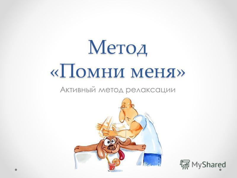 Метод «Помни меня» Активный метод релаксации