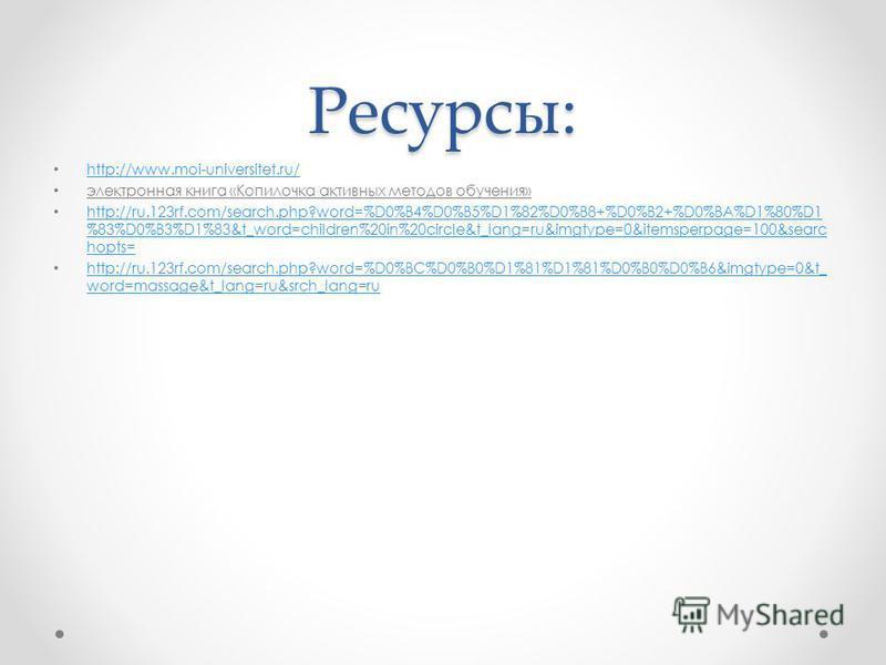 Ресурсы: http://www.moi-universitet.ru/ электронная книга «Копилочка активных методов обучения» http://ru.123rf.com/search.php?word=%D0%B4%D0%B5%D1%82%D0%B8+%D0%B2+%D0%BA%D1%80%D1 %83%D0%B3%D1%83&t_word=children%20in%20circle&t_lang=ru&imgtype=0&item
