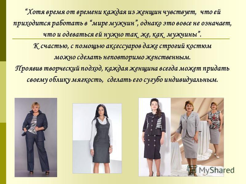 Хотя время от времени каждая из женщин чувствует, что ей приходится работать в мире мужчин, однако это вовсе не означает, что и одеваться ей нужно так же, как мужчины. К счастью, с помощью аксессуаров даже строгий костюм можно сделать неповторимо жен