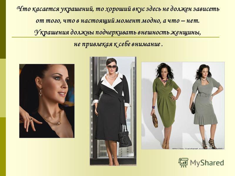 Что касается украшений, то хороший вкус здесь не должен зависеть от того, что в настоящий момент модно, а что – нет. Украшения должны подчеркивать внешность женщины, не привлекая к себе внимание.